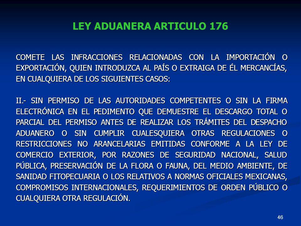 46 LEY ADUANERA ARTICULO 176 COMETE LAS INFRACCIONES RELACIONADAS CON LA IMPORTACIÓN O EXPORTACIÓN, QUIEN INTRODUZCA AL PAÍS O EXTRAIGA DE ÉL MERCANCÍ