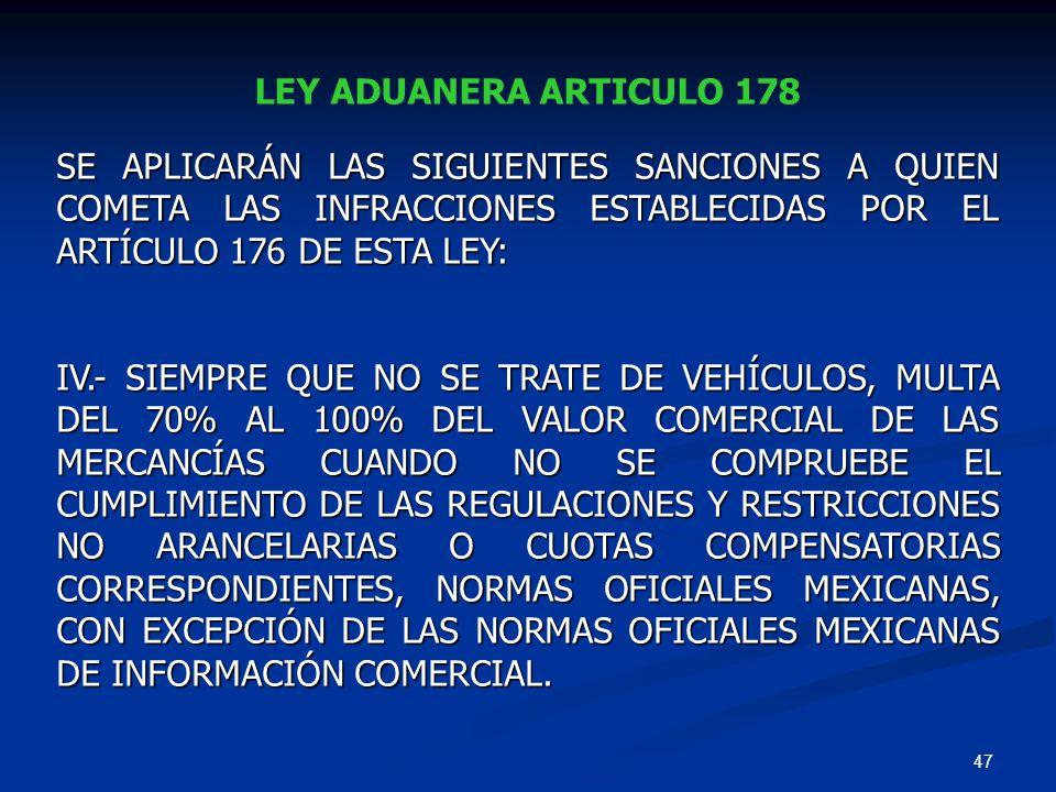 47 LEY ADUANERA ARTICULO 178 SE APLICARÁN LAS SIGUIENTES SANCIONES A QUIEN COMETA LAS INFRACCIONES ESTABLECIDAS POR EL ARTÍCULO 176 DE ESTA LEY: IV.-