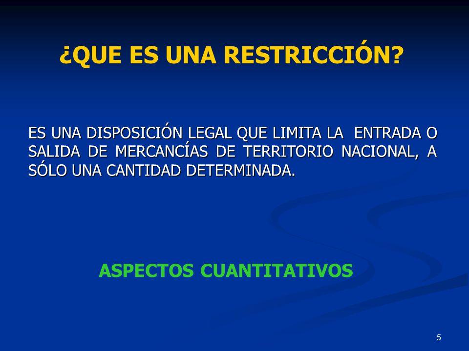 5 ¿QUE ES UNA RESTRICCIÓN? ES UNA DISPOSICIÓN LEGAL QUE LIMITA LA ENTRADA O SALIDA DE MERCANCÍAS DE TERRITORIO NACIONAL, A SÓLO UNA CANTIDAD DETERMINA