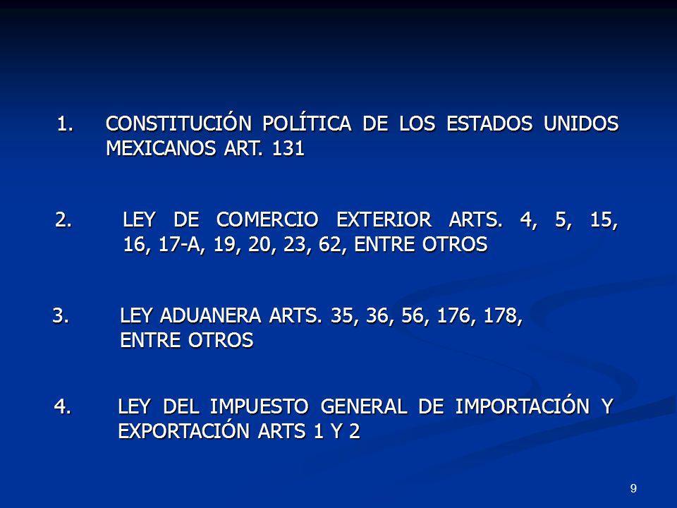 9 4.LEY DEL IMPUESTO GENERAL DE IMPORTACIÓN Y EXPORTACIÓN ARTS 1 Y 2 1. CONSTITUCIÓN POLÍTICA DE LOS ESTADOS UNIDOS MEXICANOS ART. 131 2. LEY DE COMER