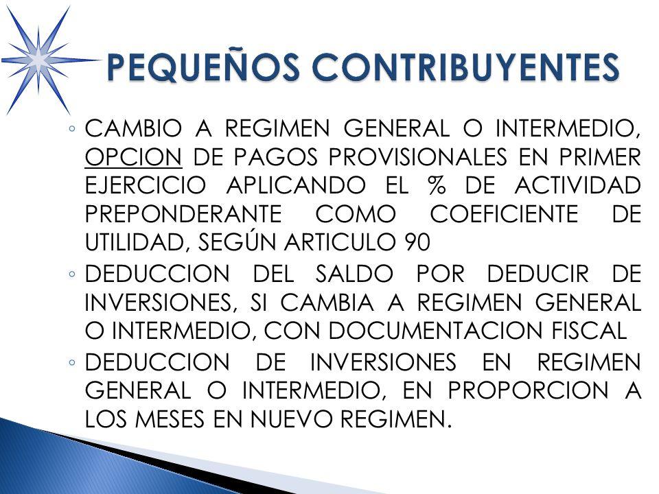 CAMBIO A REGIMEN GENERAL O INTERMEDIO, OPCION DE PAGOS PROVISIONALES EN PRIMER EJERCICIO APLICANDO EL % DE ACTIVIDAD PREPONDERANTE COMO COEFICIENTE DE UTILIDAD, SEGÚN ARTICULO 90 DEDUCCION DEL SALDO POR DEDUCIR DE INVERSIONES, SI CAMBIA A REGIMEN GENERAL O INTERMEDIO, CON DOCUMENTACION FISCAL DEDUCCION DE INVERSIONES EN REGIMEN GENERAL O INTERMEDIO, EN PROPORCION A LOS MESES EN NUEVO REGIMEN.