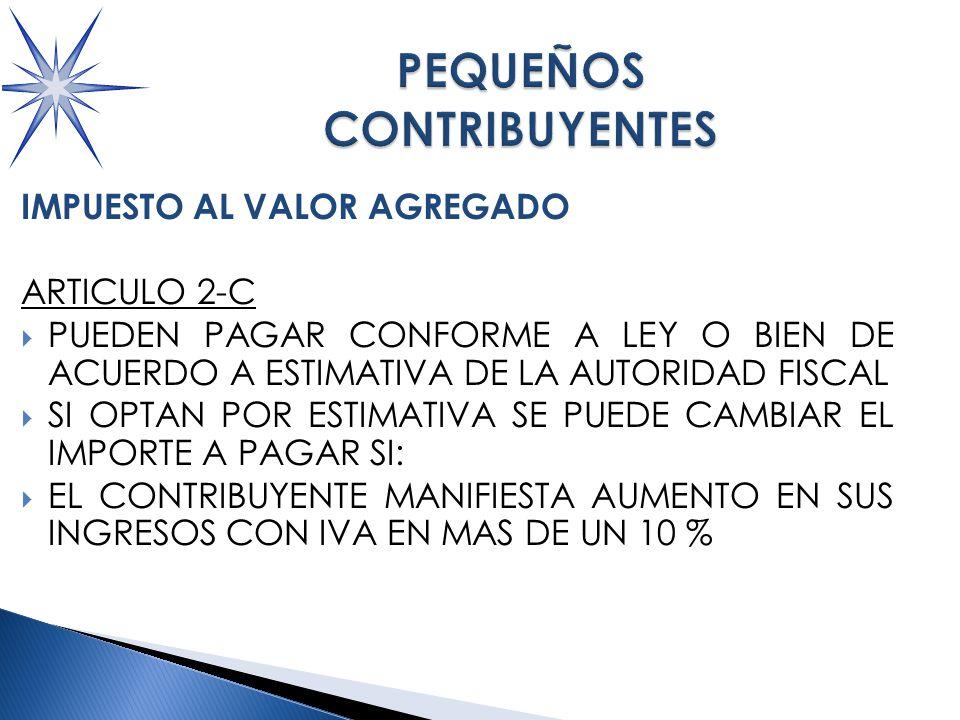 IMPUESTO AL VALOR AGREGADO ARTICULO 2-C PUEDEN PAGAR CONFORME A LEY O BIEN DE ACUERDO A ESTIMATIVA DE LA AUTORIDAD FISCAL SI OPTAN POR ESTIMATIVA SE PUEDE CAMBIAR EL IMPORTE A PAGAR SI: EL CONTRIBUYENTE MANIFIESTA AUMENTO EN SUS INGRESOS CON IVA EN MAS DE UN 10 %