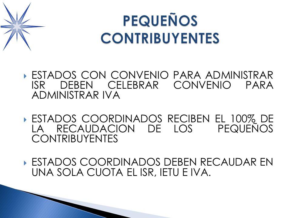 ESTADOS CON CONVENIO PARA ADMINISTRAR ISR DEBEN CELEBRAR CONVENIO PARA ADMINISTRAR IVA ESTADOS COORDINADOS RECIBEN EL 100% DE LA RECAUDACION DE LOS PEQUEÑOS CONTRIBUYENTES ESTADOS COORDINADOS DEBEN RECAUDAR EN UNA SOLA CUOTA EL ISR, IETU E IVA.