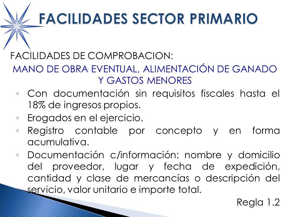 FACILIDADES DE COMPROBACION: MANO DE OBRA EVENTUAL, ALIMENTACIÓN DE GANADO Y GASTOS MENORES Con documentación sin requisitos fiscales hasta el 18% de ingresos propios.