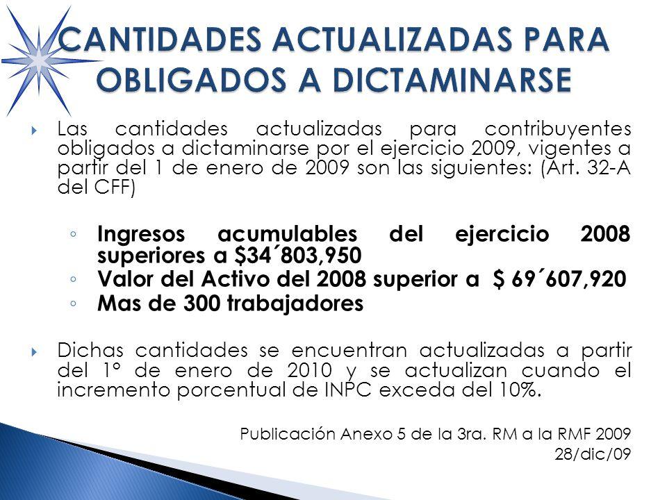 Las cantidades actualizadas para contribuyentes obligados a dictaminarse por el ejercicio 2009, vigentes a partir del 1 de enero de 2009 son las siguientes: (Art.