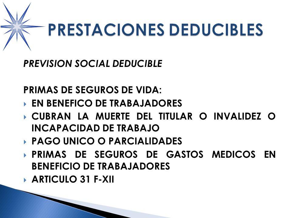 PREVISION SOCIAL DEDUCIBLE PRIMAS DE SEGUROS DE VIDA: EN BENEFICO DE TRABAJADORES CUBRAN LA MUERTE DEL TITULAR O INVALIDEZ O INCAPACIDAD DE TRABAJO PAGO UNICO O PARCIALIDADES PRIMAS DE SEGUROS DE GASTOS MEDICOS EN BENEFICIO DE TRABAJADORES ARTICULO 31 F-XII