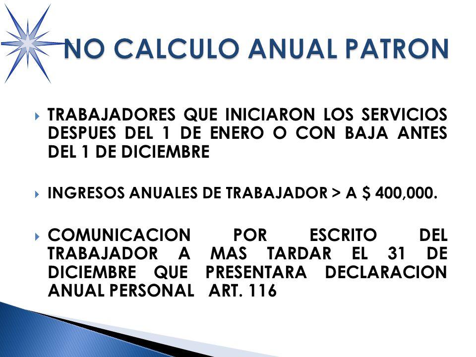TRABAJADORES QUE INICIARON LOS SERVICIOS DESPUES DEL 1 DE ENERO O CON BAJA ANTES DEL 1 DE DICIEMBRE INGRESOS ANUALES DE TRABAJADOR > A $ 400,000.