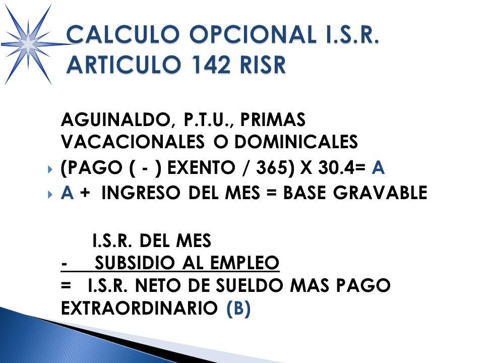 AGUINALDO, P.T.U., PRIMAS VACACIONALES O DOMINICALES (PAGO ( - ) EXENTO / 365) X 30.4= A A + INGRESO DEL MES = BASE GRAVABLE I.S.R.