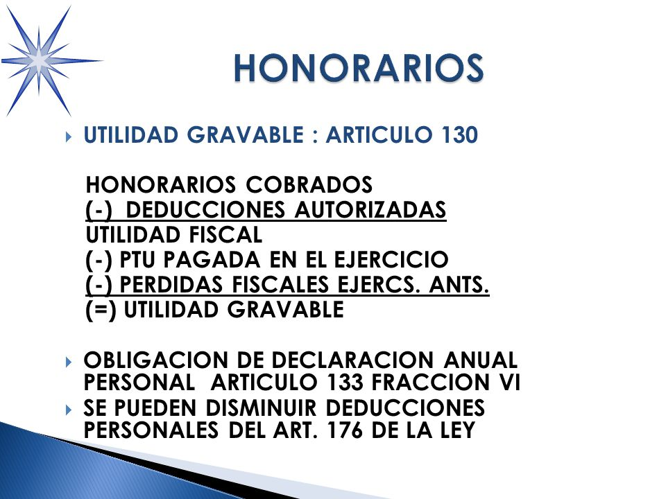 UTILIDAD GRAVABLE : ARTICULO 130 HONORARIOS COBRADOS (-) DEDUCCIONES AUTORIZADAS UTILIDAD FISCAL (-) PTU PAGADA EN EL EJERCICIO (-) PERDIDAS FISCALES EJERCS.