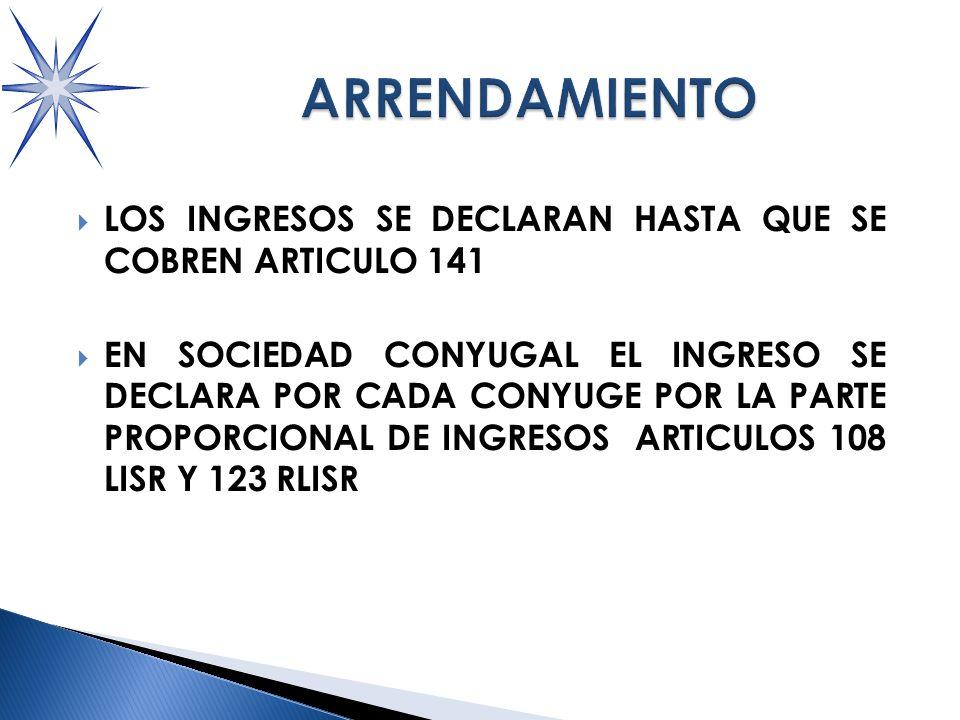 LOS INGRESOS SE DECLARAN HASTA QUE SE COBREN ARTICULO 141 EN SOCIEDAD CONYUGAL EL INGRESO SE DECLARA POR CADA CONYUGE POR LA PARTE PROPORCIONAL DE INGRESOS ARTICULOS 108 LISR Y 123 RLISR