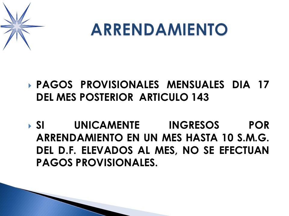 PAGOS PROVISIONALES MENSUALES DIA 17 DEL MES POSTERIOR ARTICULO 143 SI UNICAMENTE INGRESOS POR ARRENDAMIENTO EN UN MES HASTA 10 S.M.G.