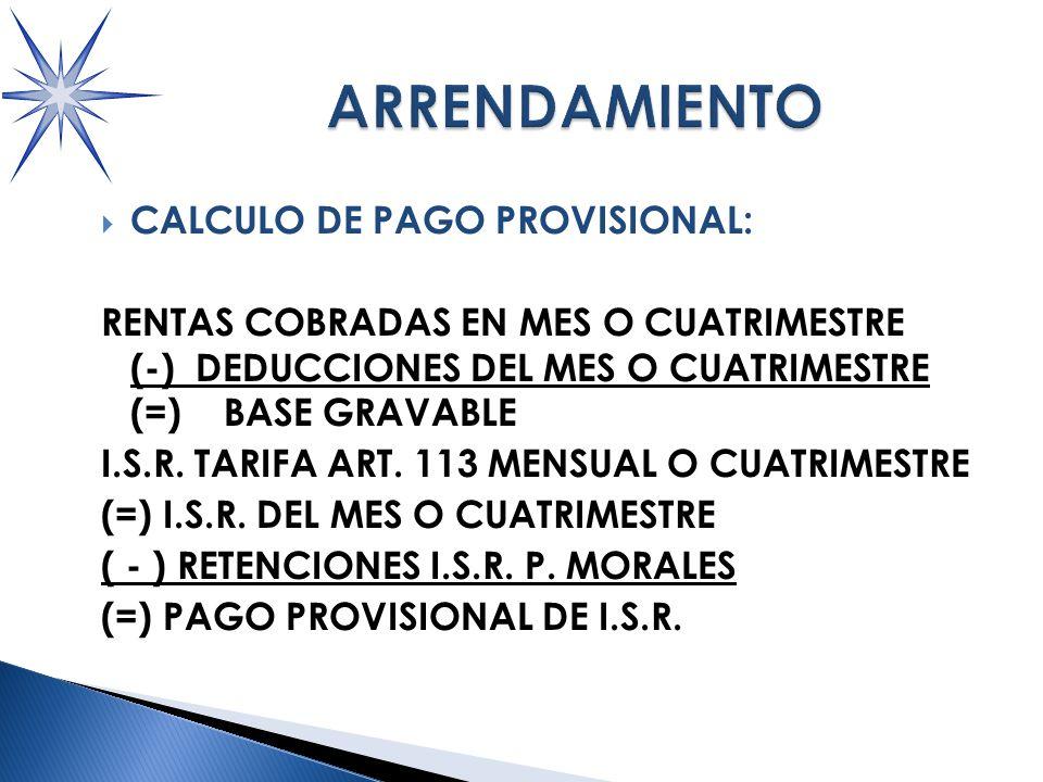 CALCULO DE PAGO PROVISIONAL: RENTAS COBRADAS EN MES O CUATRIMESTRE (-) DEDUCCIONES DEL MES O CUATRIMESTRE (=) BASE GRAVABLE I.S.R.