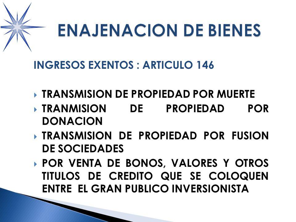 INGRESOS EXENTOS : ARTICULO 146 TRANSMISION DE PROPIEDAD POR MUERTE TRANMISION DE PROPIEDAD POR DONACION TRANSMISION DE PROPIEDAD POR FUSION DE SOCIEDADES POR VENTA DE BONOS, VALORES Y OTROS TITULOS DE CREDITO QUE SE COLOQUEN ENTRE EL GRAN PUBLICO INVERSIONISTA