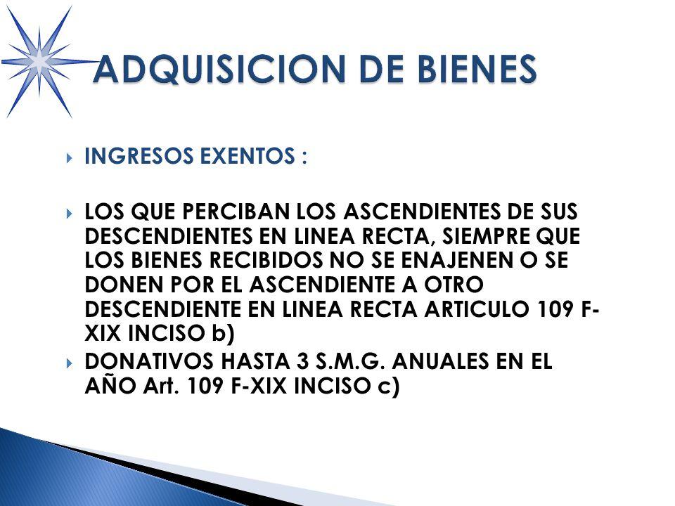 INGRESOS EXENTOS : LOS QUE PERCIBAN LOS ASCENDIENTES DE SUS DESCENDIENTES EN LINEA RECTA, SIEMPRE QUE LOS BIENES RECIBIDOS NO SE ENAJENEN O SE DONEN POR EL ASCENDIENTE A OTRO DESCENDIENTE EN LINEA RECTA ARTICULO 109 F- XIX INCISO b) DONATIVOS HASTA 3 S.M.G.