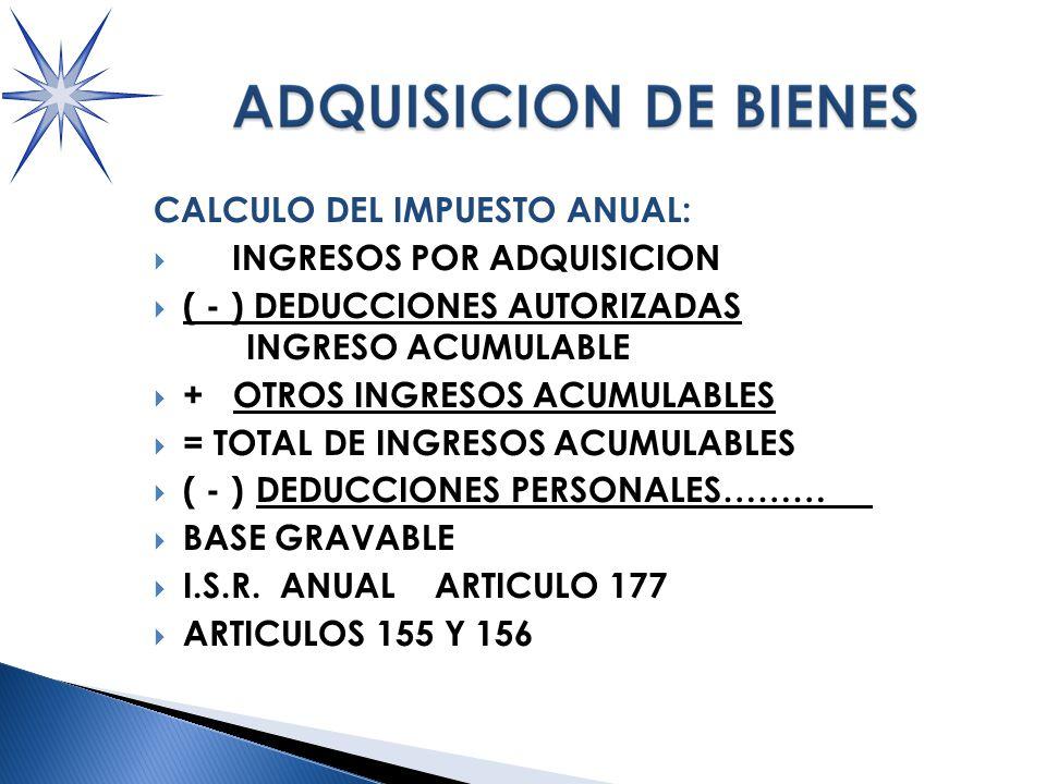CALCULO DEL IMPUESTO ANUAL: INGRESOS POR ADQUISICION ( - ) DEDUCCIONES AUTORIZADAS INGRESO ACUMULABLE + OTROS INGRESOS ACUMULABLES = TOTAL DE INGRESOS ACUMULABLES ( - ) DEDUCCIONES PERSONALES……… BASE GRAVABLE I.S.R.