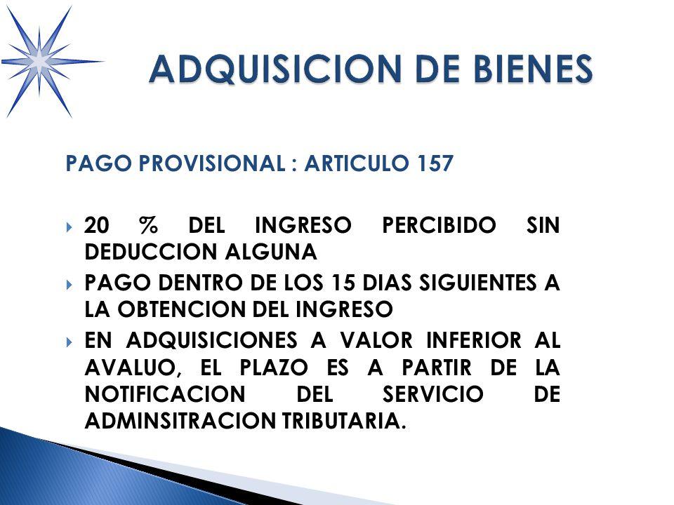 PAGO PROVISIONAL : ARTICULO 157 20 % DEL INGRESO PERCIBIDO SIN DEDUCCION ALGUNA PAGO DENTRO DE LOS 15 DIAS SIGUIENTES A LA OBTENCION DEL INGRESO EN ADQUISICIONES A VALOR INFERIOR AL AVALUO, EL PLAZO ES A PARTIR DE LA NOTIFICACION DEL SERVICIO DE ADMINSITRACION TRIBUTARIA.