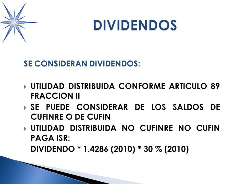 SE CONSIDERAN DIVIDENDOS: UTILIDAD DISTRIBUIDA CONFORME ARTICULO 89 FRACCION II SE PUEDE CONSIDERAR DE LOS SALDOS DE CUFINRE O DE CUFIN UTILIDAD DISTRIBUIDA NO CUFINRE NO CUFIN PAGA ISR: DIVIDENDO * 1.4286 (2010) * 30 % (2010)