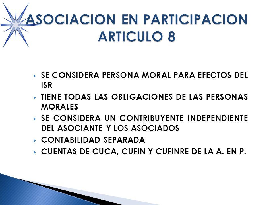 SE CONSIDERA PERSONA MORAL PARA EFECTOS DEL ISR TIENE TODAS LAS OBLIGACIONES DE LAS PERSONAS MORALES SE CONSIDERA UN CONTRIBUYENTE INDEPENDIENTE DEL ASOCIANTE Y LOS ASOCIADOS CONTABILIDAD SEPARADA CUENTAS DE CUCA, CUFIN Y CUFINRE DE LA A.