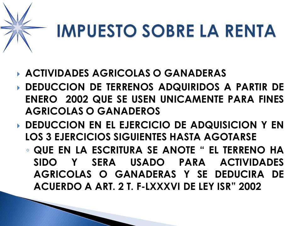 ACTIVIDADES AGRICOLAS O GANADERAS DEDUCCION DE TERRENOS ADQUIRIDOS A PARTIR DE ENERO 2002 QUE SE USEN UNICAMENTE PARA FINES AGRICOLAS O GANADEROS DEDUCCION EN EL EJERCICIO DE ADQUISICION Y EN LOS 3 EJERCICIOS SIGUIENTES HASTA AGOTARSE QUE EN LA ESCRITURA SE ANOTE EL TERRENO HA SIDO Y SERA USADO PARA ACTIVIDADES AGRICOLAS O GANADERAS Y SE DEDUCIRA DE ACUERDO A ART.