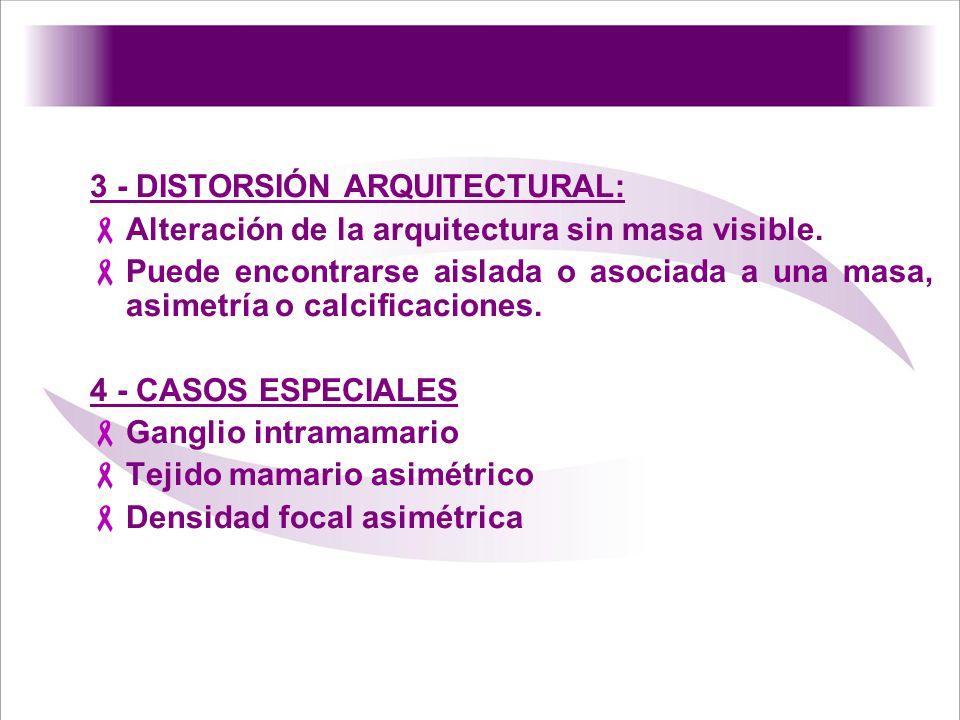 3 - DISTORSIÓN ARQUITECTURAL: Alteración de la arquitectura sin masa visible. Puede encontrarse aislada o asociada a una masa, asimetría o calcificaci
