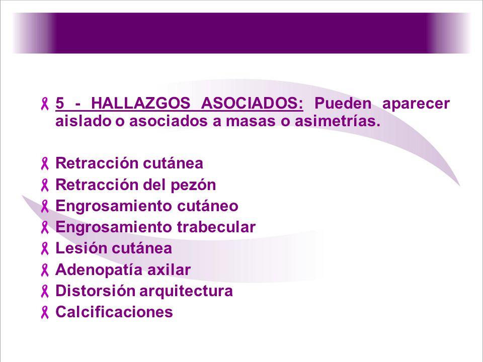 5 - HALLAZGOS ASOCIADOS: Pueden aparecer aislado o asociados a masas o asimetrías. Retracción cutánea Retracción del pezón Engrosamiento cutáneo Engro