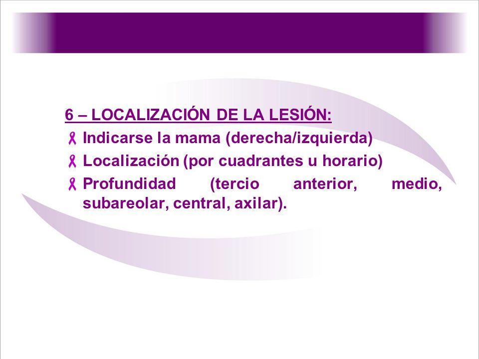 6 – LOCALIZACIÓN DE LA LESIÓN: Indicarse la mama (derecha/izquierda) Localización (por cuadrantes u horario) Profundidad (tercio anterior, medio, suba
