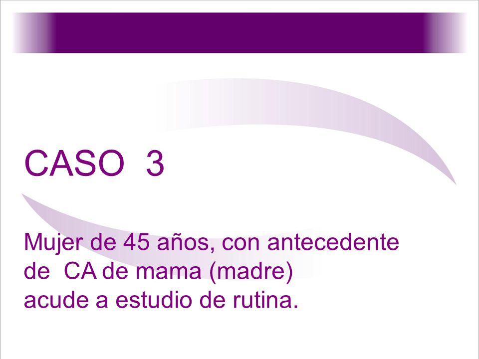 CASO 3 Mujer de 45 años, con antecedente de CA de mama (madre) acude a estudio de rutina.