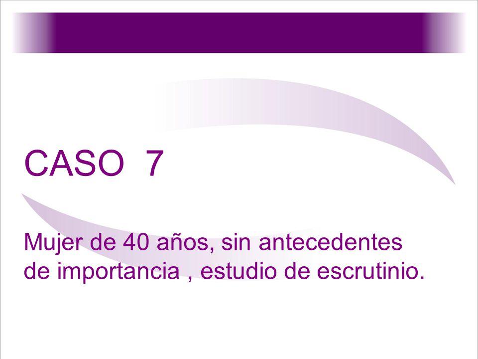 CASO 7 Mujer de 40 años, sin antecedentes de importancia, estudio de escrutinio.