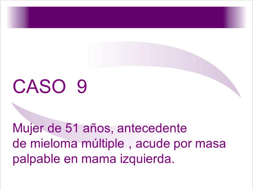 CASO 9 Mujer de 51 años, antecedente de mieloma múltiple, acude por masa palpable en mama izquierda.