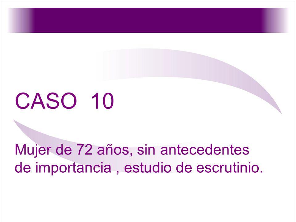 CASO 10 Mujer de 72 años, sin antecedentes de importancia, estudio de escrutinio.