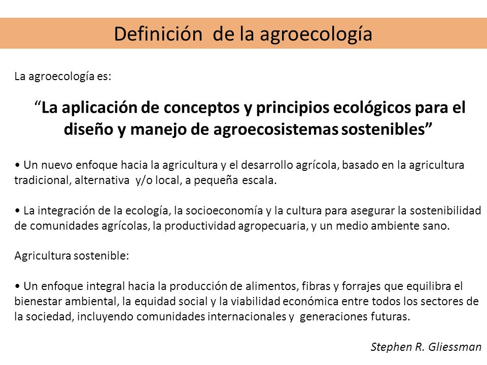 Definición de la agroecología La agroecología es: La aplicación de conceptos y principios ecológicos para el diseño y manejo de agroecosistemas sosten