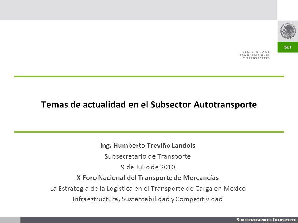S UBSECRETARÍA DE T RANSPORTE Temas de actualidad en el Subsector Autotransporte Ing. Humberto Treviño Landois Subsecretario de Transporte 9 de Julio