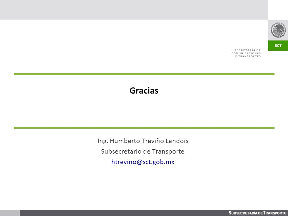 S UBSECRETARÍA DE T RANSPORTE Gracias Ing. Humberto Treviño Landois Subsecretario de Transporte htrevino@sct.gob.mx
