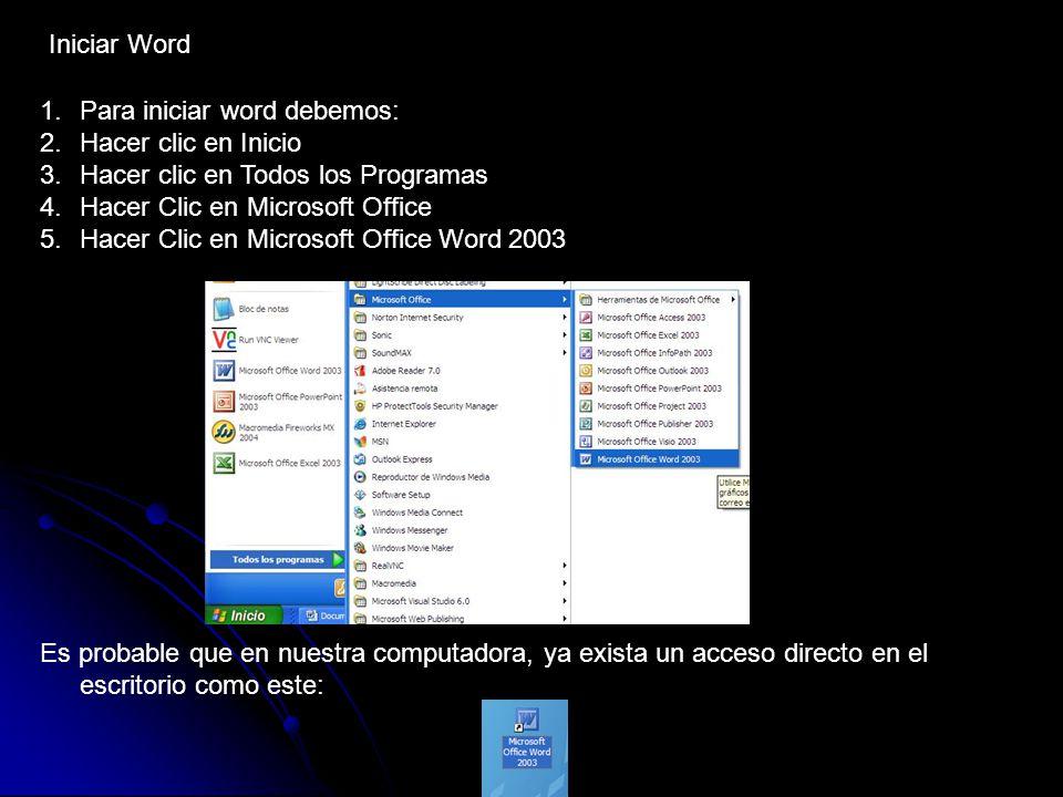 Iniciar Word 1.Para iniciar word debemos: 2.Hacer clic en Inicio 3.Hacer clic en Todos los Programas 4.Hacer Clic en Microsoft Office 5.Hacer Clic en Microsoft Office Word 2003 Es probable que en nuestra computadora, ya exista un acceso directo en el escritorio como este: