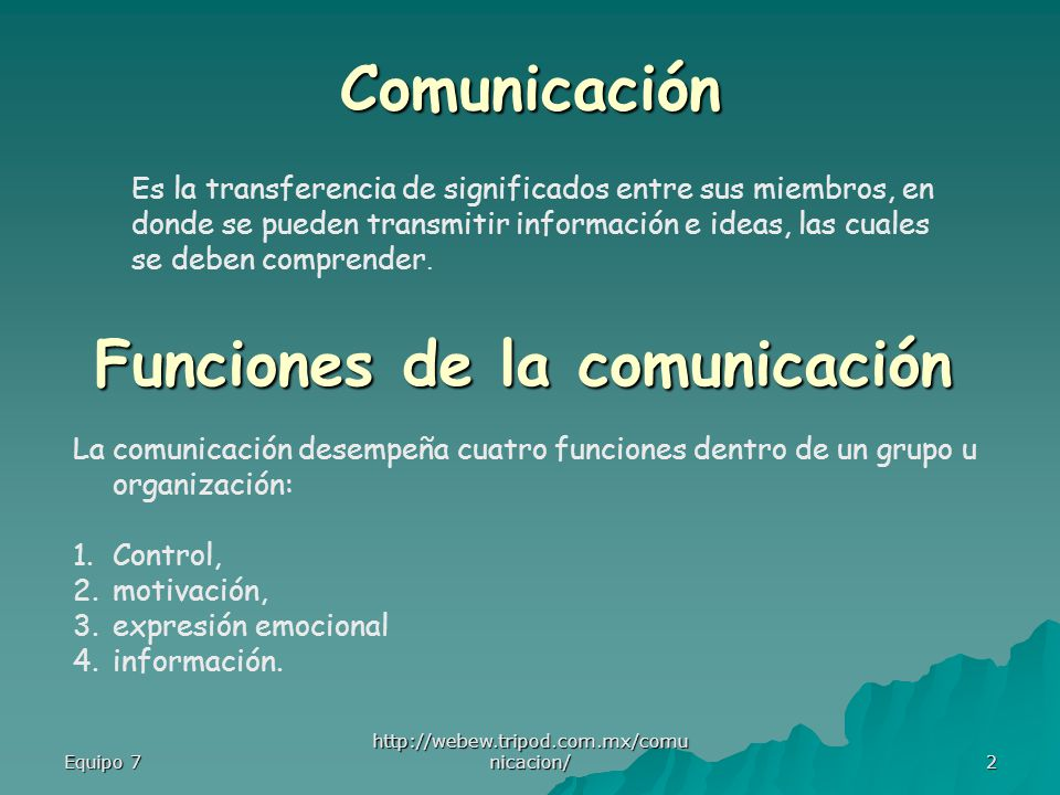 Equipo 7 http://webew.tripod.com.mx/comu nicacion/ 2 Es la transferencia de significados entre sus miembros, en donde se pueden transmitir información