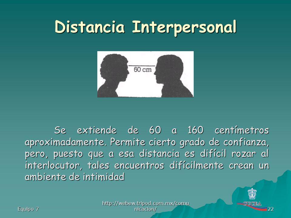 Equipo 7 http://webew.tripod.com.mx/comu nicacion/ 22 Distancia Interpersonal Se extiende de 60 a 160 centímetros aproximadamente. Permite cierto grad