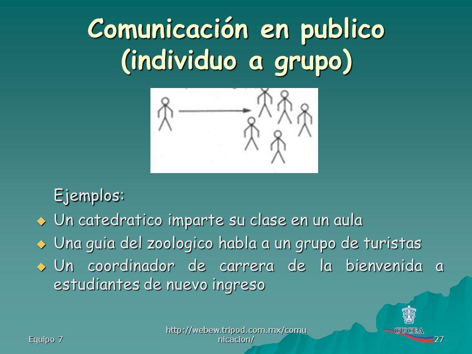 Equipo 7 http://webew.tripod.com.mx/comu nicacion/ 27 Comunicación en publico (individuo a grupo) Ejemplos: Un catedratico imparte su clase en un aula