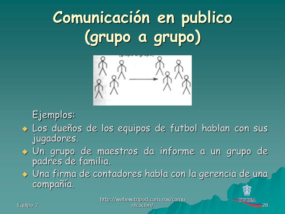 Equipo 7 http://webew.tripod.com.mx/comu nicacion/ 28 Comunicación en publico (grupo a grupo) Ejemplos: Los dueños de los equipos de futbol hablan con