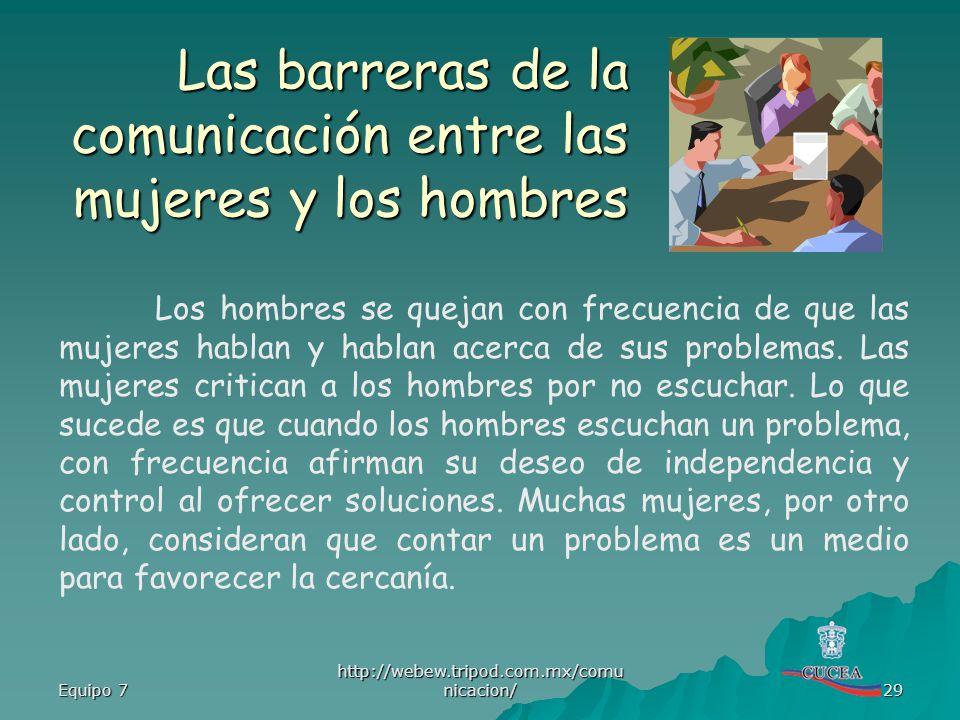 Equipo 7 http://webew.tripod.com.mx/comu nicacion/ 29 Las barreras de la comunicación entre las mujeres y los hombres Los hombres se quejan con frecue