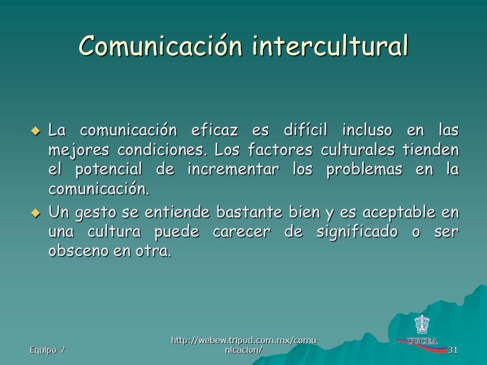Equipo 7 http://webew.tripod.com.mx/comu nicacion/ 31 Comunicación intercultural La comunicación eficaz es difícil incluso en las mejores condiciones.