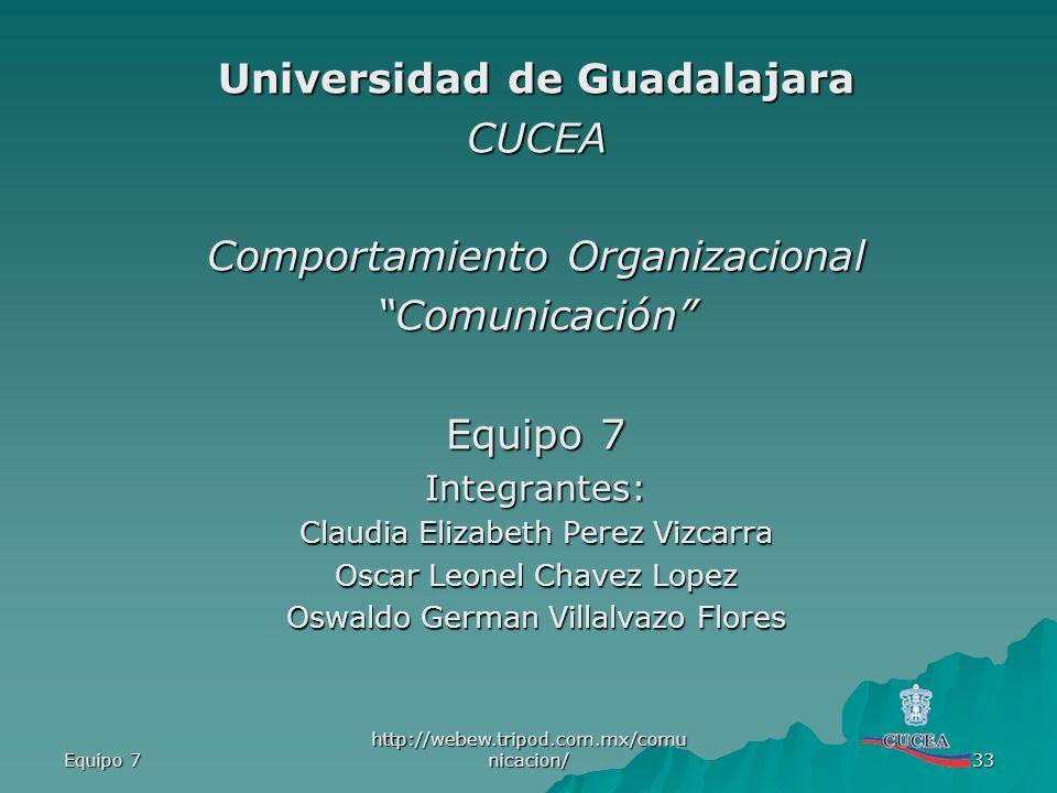 Equipo 7 http://webew.tripod.com.mx/comu nicacion/ 33 Universidad de Guadalajara CUCEA Comportamiento Organizacional Comunicación Equipo 7 Integrantes
