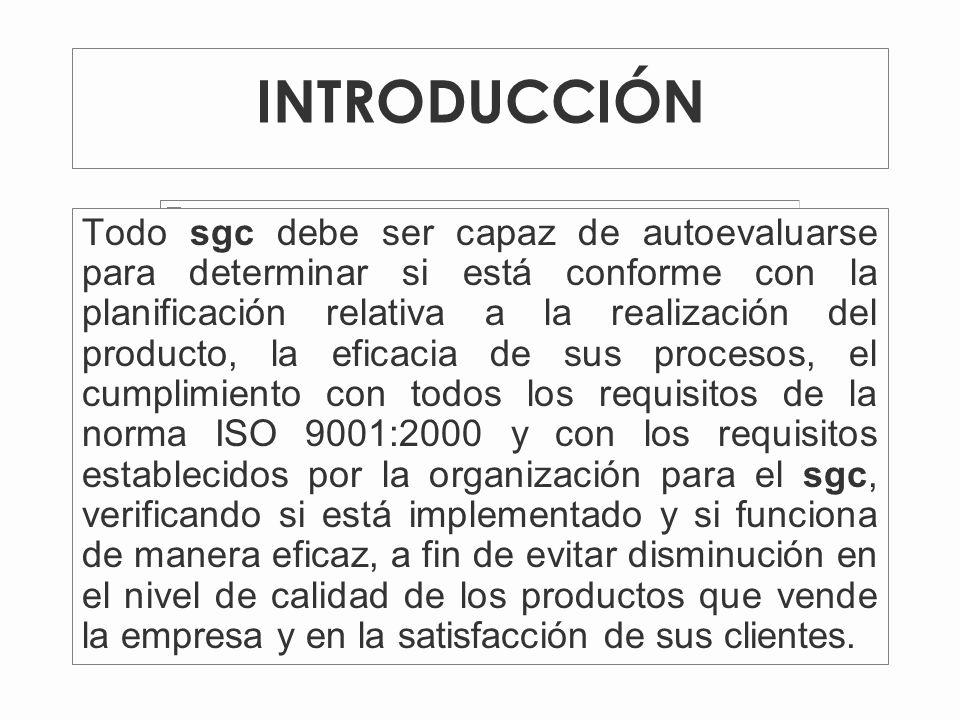 INTRODUCCIÓN Todo sgc debe ser capaz de autoevaluarse para determinar si está conforme con la planificación relativa a la realización del producto, la eficacia de sus procesos, el cumplimiento con todos los requisitos de la norma ISO 9001:2000 y con los requisitos establecidos por la organización para el sgc, verificando si está implementado y si funciona de manera eficaz, a fin de evitar disminución en el nivel de calidad de los productos que vende la empresa y en la satisfacción de sus clientes.