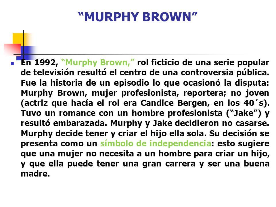 MURPHY BROWN En 1992, Murphy Brown, rol ficticio de una serie popular de televisión resultó el centro de una controversia pública. Fue la historia de