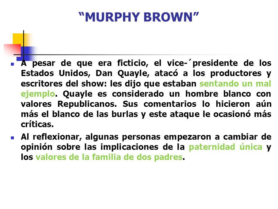 MURPHY BROWN A pesar de que era ficticio, el vice-´presidente de los Estados Unidos, Dan Quayle, atacó a los productores y escritores del show: les di
