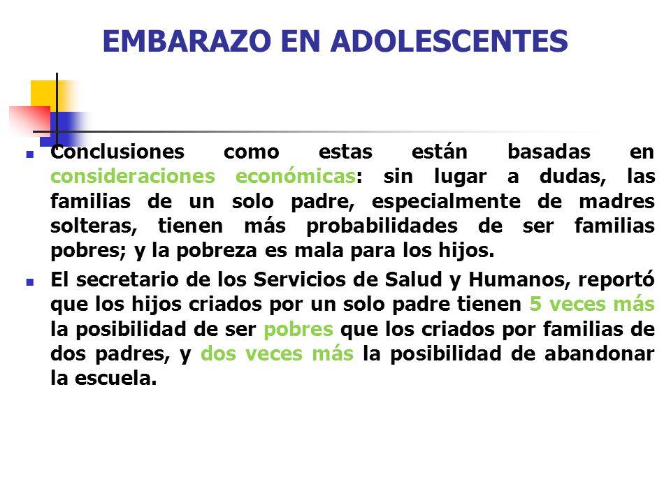 EMBARAZO EN ADOLESCENTES Conclusiones como estas están basadas en consideraciones económicas: sin lugar a dudas, las familias de un solo padre, especi