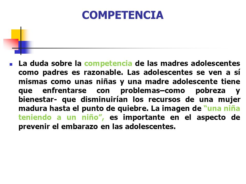 COMPETENCIA La duda sobre la competencia de las madres adolescentes como padres es razonable. Las adolescentes se ven a sí mismas como unas niñas y un