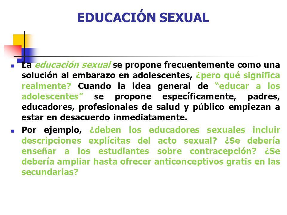 EDUCACIÓN SEXUAL La educación sexual se propone frecuentemente como una solución al embarazo en adolescentes, ¿pero qué significa realmente? Cuando la