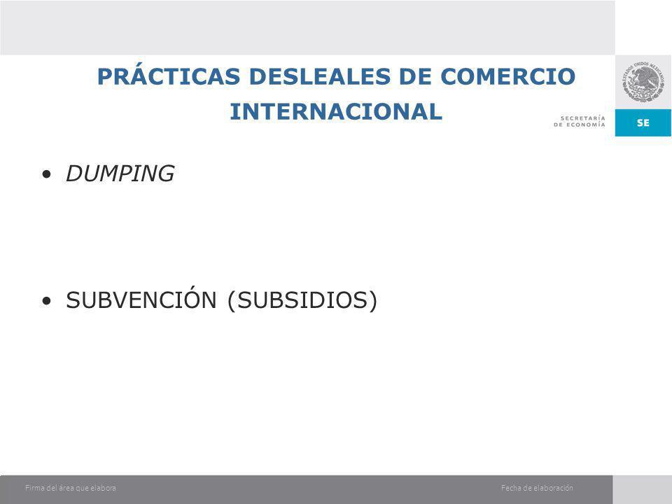 Fecha de elaboraciónFirma del área que elabora PRÁCTICAS DESLEALES DE COMERCIO INTERNACIONAL DUMPING SUBVENCIÓN (SUBSIDIOS)