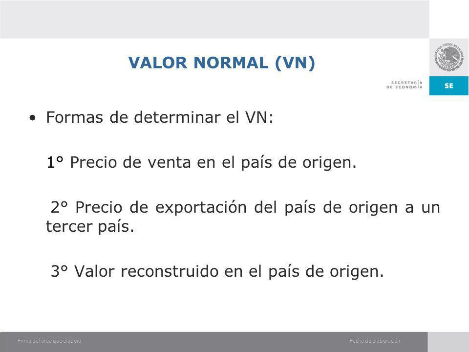 Fecha de elaboraciónFirma del área que elabora VALOR NORMAL (VN) Formas de determinar el VN: 1° Precio de venta en el país de origen. 2° Precio de exp