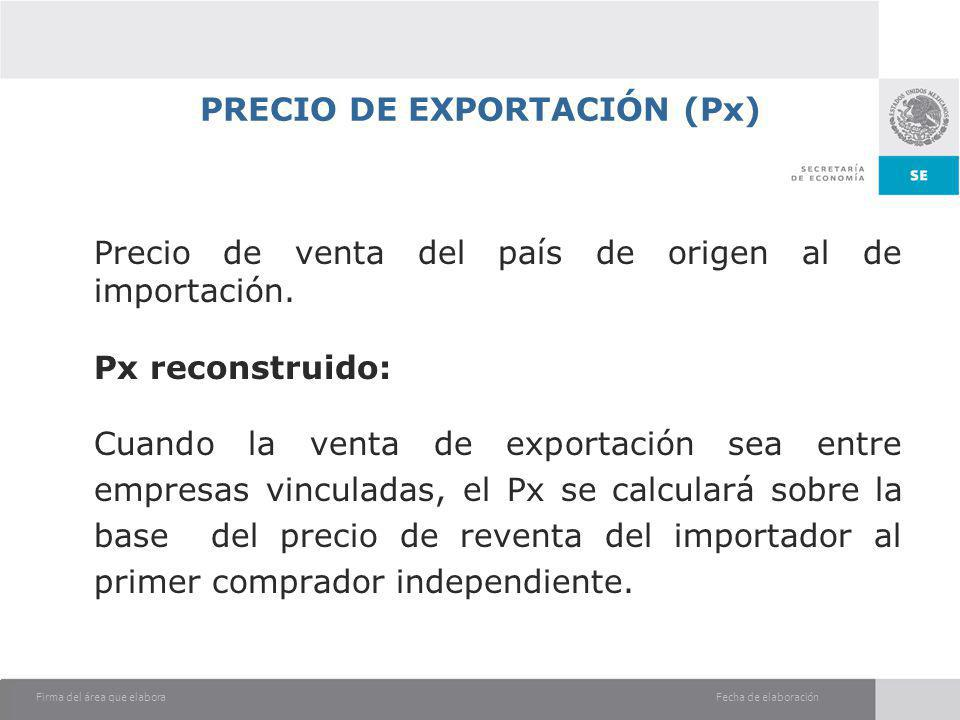 Fecha de elaboraciónFirma del área que elabora PRECIO DE EXPORTACIÓN (Px) Precio de venta del país de origen al de importación. Px reconstruido: Cuand